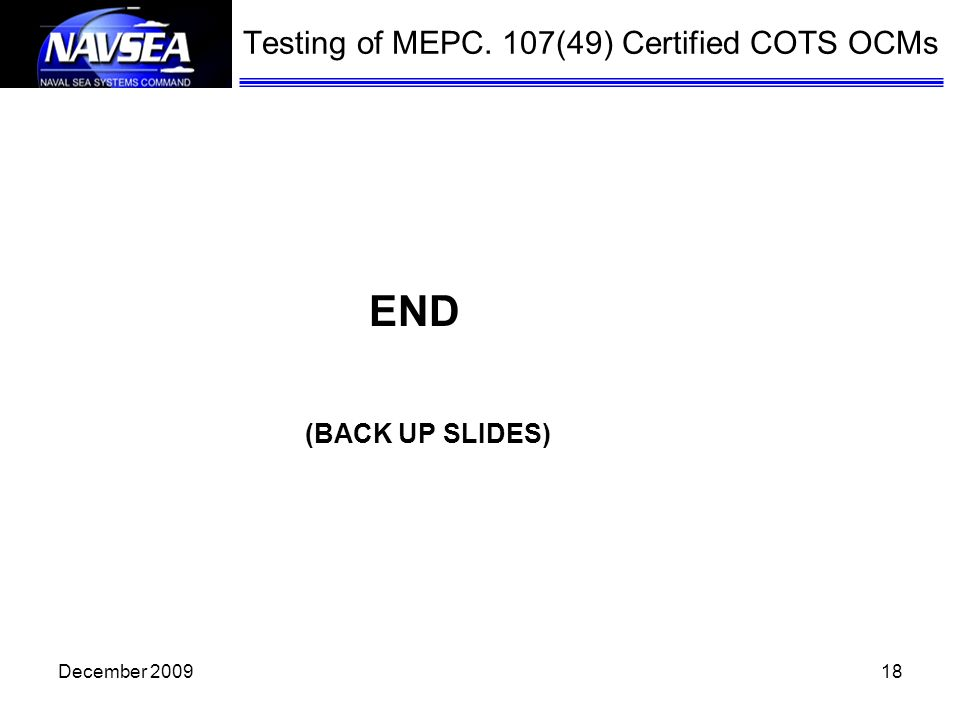 18 (BACK UP SLIDES) Testing of MEPC. 107(49) Certified COTS OCMs END December 2009