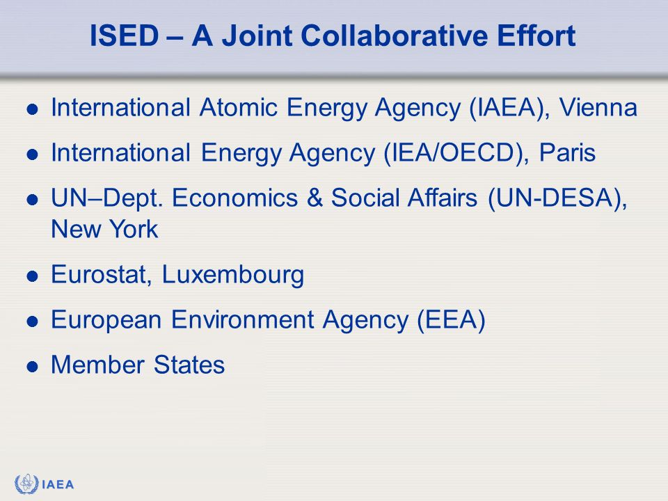 IAEA ISED – A Joint Collaborative Effort International Atomic Energy Agency (IAEA), Vienna International Energy Agency (IEA/OECD), Paris UN–Dept. Econ