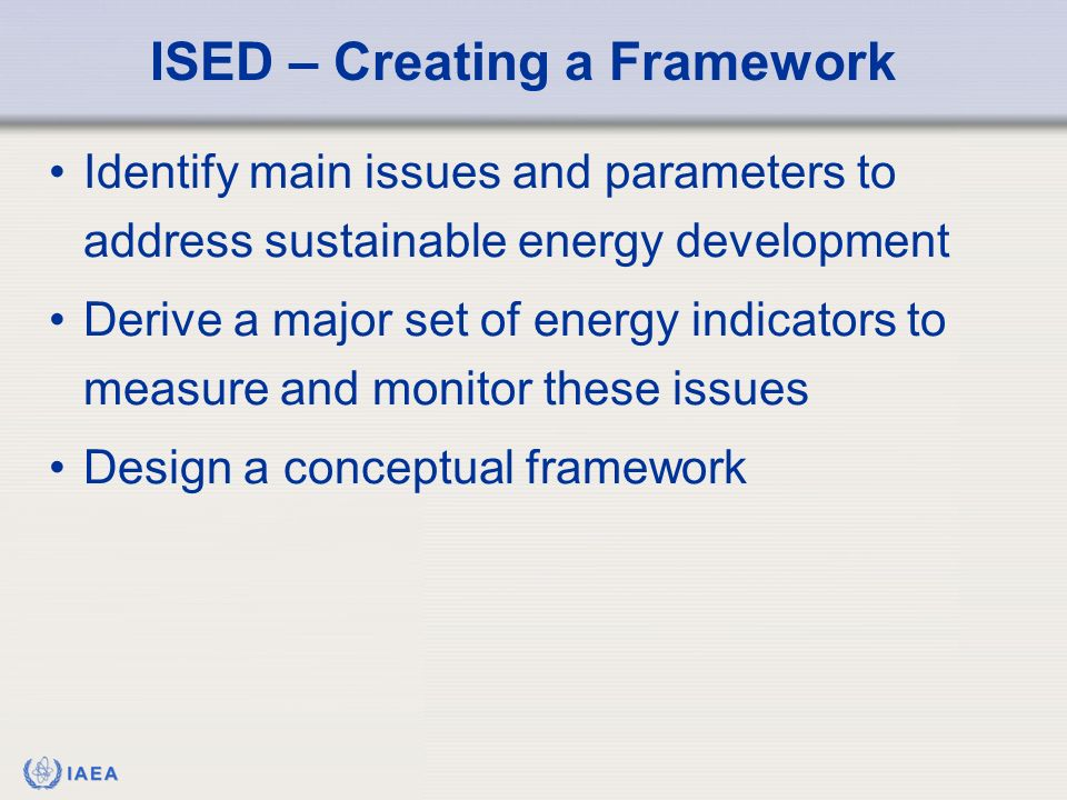 IAEA Identify main issues and parameters to address sustainable energy development Derive a major set of energy indicators to measure and monitor these issues Design a conceptual framework ISED – Creating a Framework