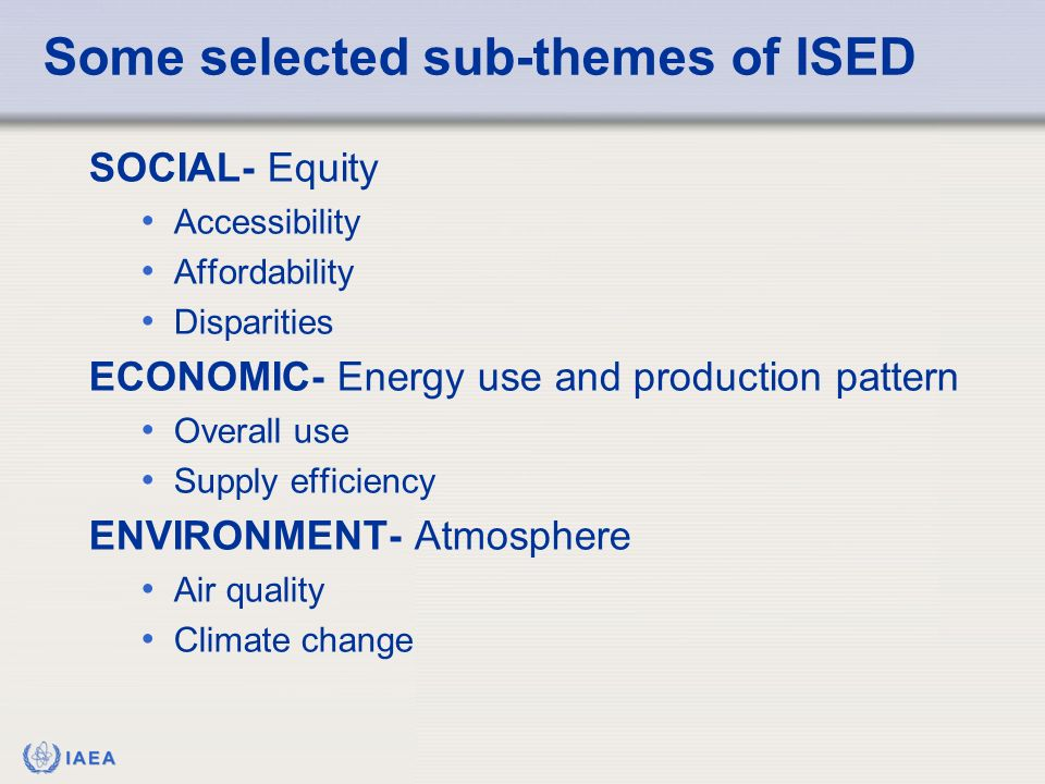 IAEA Some selected sub-themes of ISED SOCIAL- Equity Accessibility Affordability Disparities ECONOMIC- Energy use and production pattern Overall use S