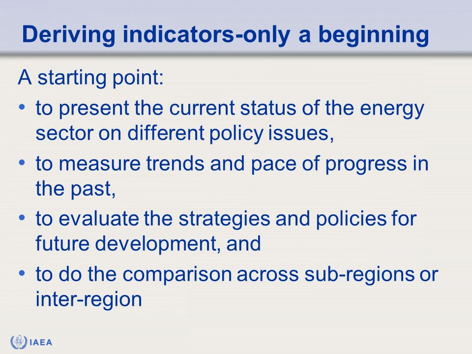 IAEA A starting point: to present the current status of the energy sector on different policy issues, to measure trends and pace of progress in the past, to evaluate the strategies and policies for future development, and to do the comparison across sub-regions or inter-region Deriving indicators-only a beginning
