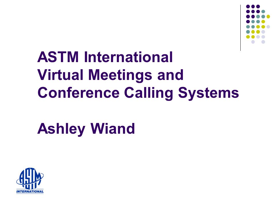 ASTM International Virtual Meetings and Conference Calling Systems Ashley Wiand