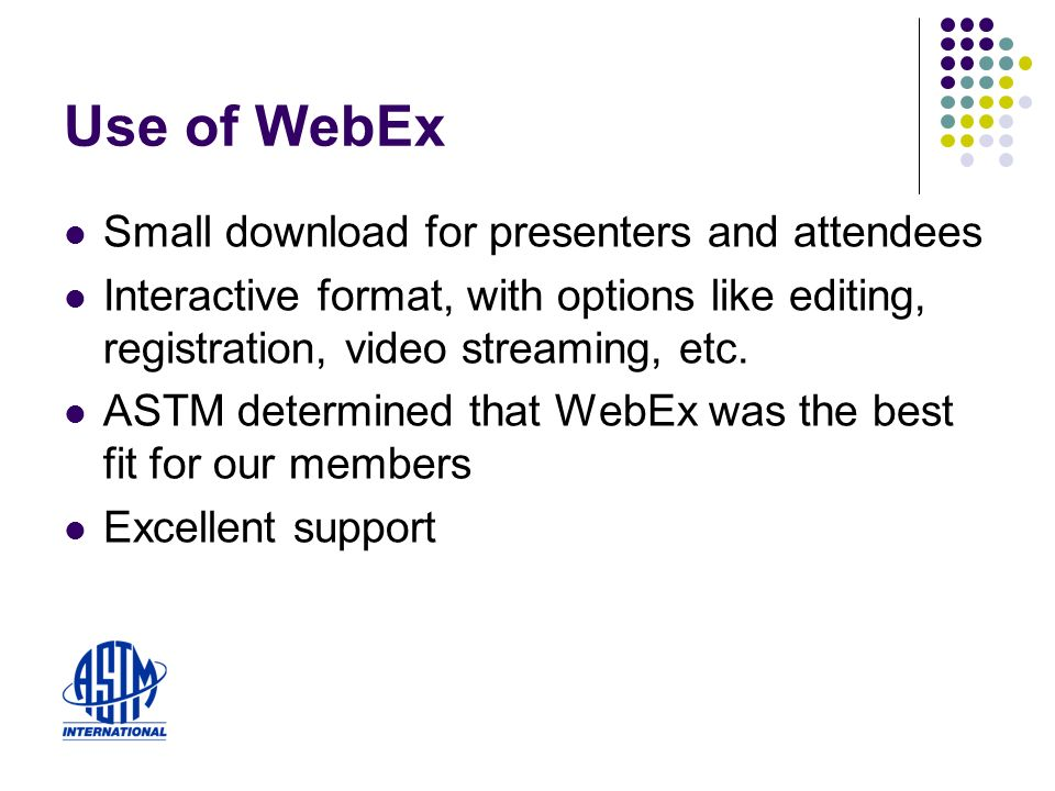 Use of WebEx Small download for presenters and attendees Interactive format, with options like editing, registration, video streaming, etc.