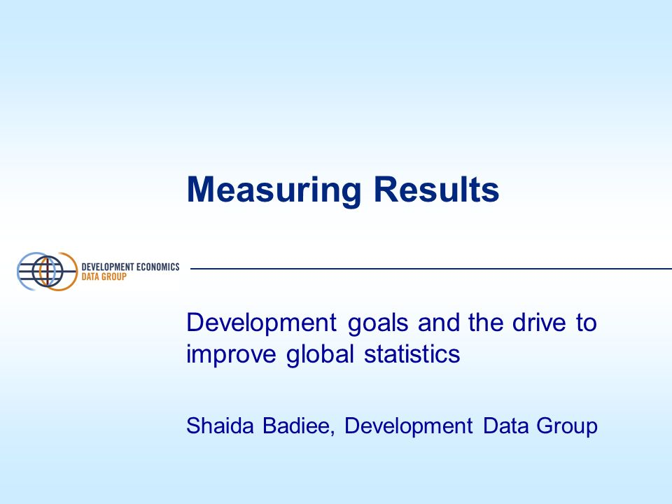 Measuring Results Development goals and the drive to improve global statistics Shaida Badiee, Development Data Group