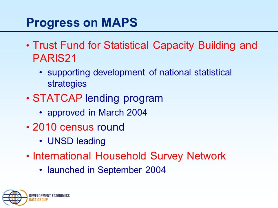 Progress on MAPS Trust Fund for Statistical Capacity Building and PARIS21 supporting development of national statistical strategies STATCAP lending program approved in March 2004 2010 census round UNSD leading International Household Survey Network launched in September 2004