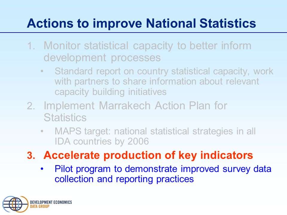 Actions to improve National Statistics 1. Monitor statistical capacity to better inform development processes Standard report on country statistical c