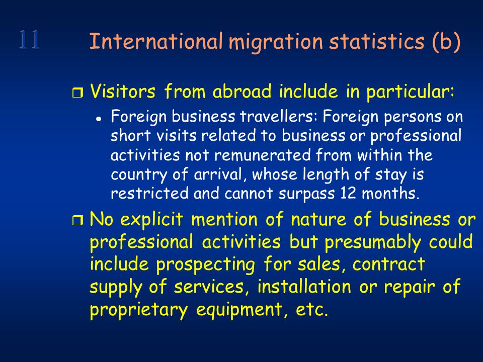 International migration statistics (b) r Visitors from abroad include in particular: l Foreign business travellers: Foreign persons on short visits related to business or professional activities not remunerated from within the country of arrival, whose length of stay is restricted and cannot surpass 12 months.