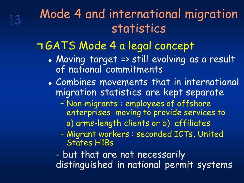 Mode 4 and international migration statistics r GATS Mode 4 a legal concept l Moving target => still evolving as a result of national commitments l Combines movements that in international migration statistics are kept separate –Non-migrants : employees of offshore enterprises moving to provide services to a) arms-length clients or b) affiliates –Migrant workers : seconded ICTs, United States H1Bs - but that are not necessarily distinguished in national permit systems