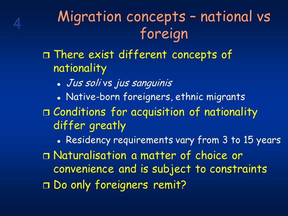 Migration concepts – national vs foreign r There exist different concepts of nationality l Jus soli vs jus sanguinis l Native-born foreigners, ethnic migrants r Conditions for acquisition of nationality differ greatly l Residency requirements vary from 3 to 15 years r Naturalisation a matter of choice or convenience and is subject to constraints r Do only foreigners remit?