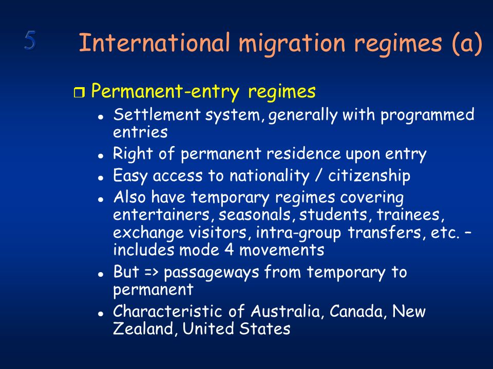 International migration regimes (a) r Permanent-entry regimes l Settlement system, generally with programmed entries l Right of permanent residence upon entry l Easy access to nationality / citizenship l Also have temporary regimes covering entertainers, seasonals, students, trainees, exchange visitors, intra-group transfers, etc.