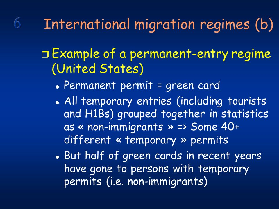 International migration regimes (b) r Example of a permanent-entry regime (United States) l Permanent permit = green card l All temporary entries (including tourists and H1Bs) grouped together in statistics as « non-immigrants » => Some 40+ different « temporary » permits l But half of green cards in recent years have gone to persons with temporary permits (i.e.