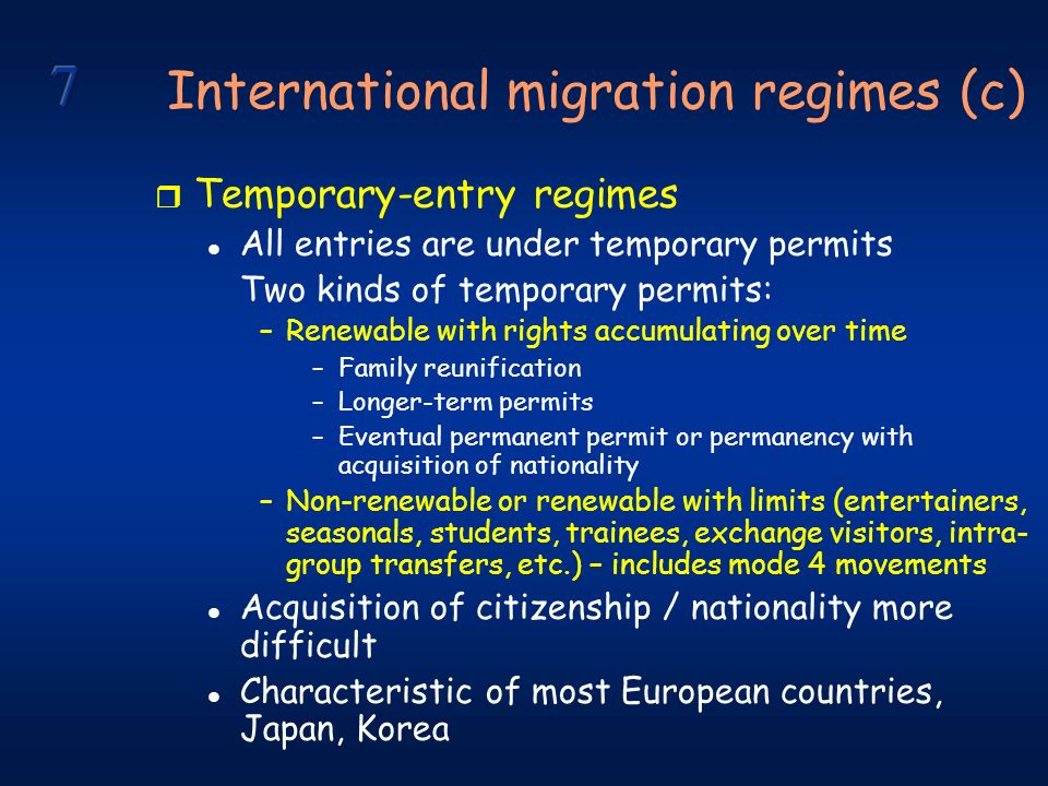 International migration regimes (c) r Temporary-entry regimes l All entries are under temporary permits Two kinds of temporary permits: –Renewable with rights accumulating over time –Family reunification –Longer-term permits –Eventual permanent permit or permanency with acquisition of nationality –Non-renewable or renewable with limits (entertainers, seasonals, students, trainees, exchange visitors, intra- group transfers, etc.) – includes mode 4 movements l Acquisition of citizenship / nationality more difficult l Characteristic of most European countries, Japan, Korea