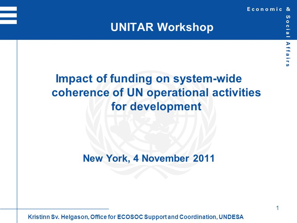 1 Impact of funding on system-wide coherence of UN operational activities for development New York, 4 November 2011 UNITAR Workshop Kristinn Sv.