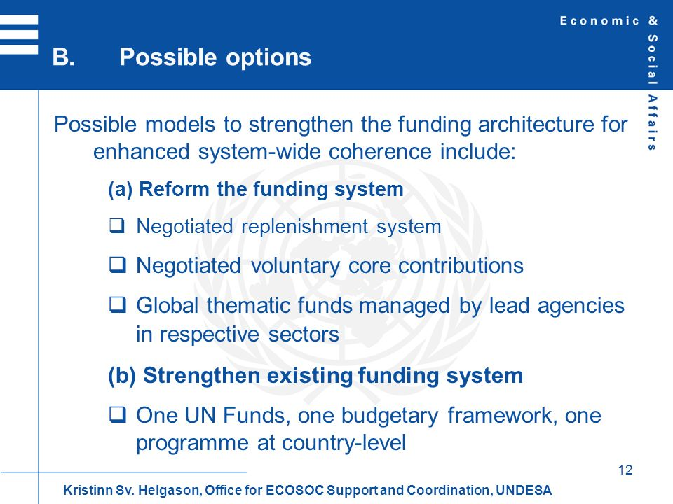 12 Possible models to strengthen the funding architecture for enhanced system-wide coherence include: (a) Reform the funding system Negotiated replenishment system Negotiated voluntary core contributions Global thematic funds managed by lead agencies in respective sectors (b) Strengthen existing funding system One UN Funds, one budgetary framework, one programme at country-level B.Possible options Kristinn Sv.