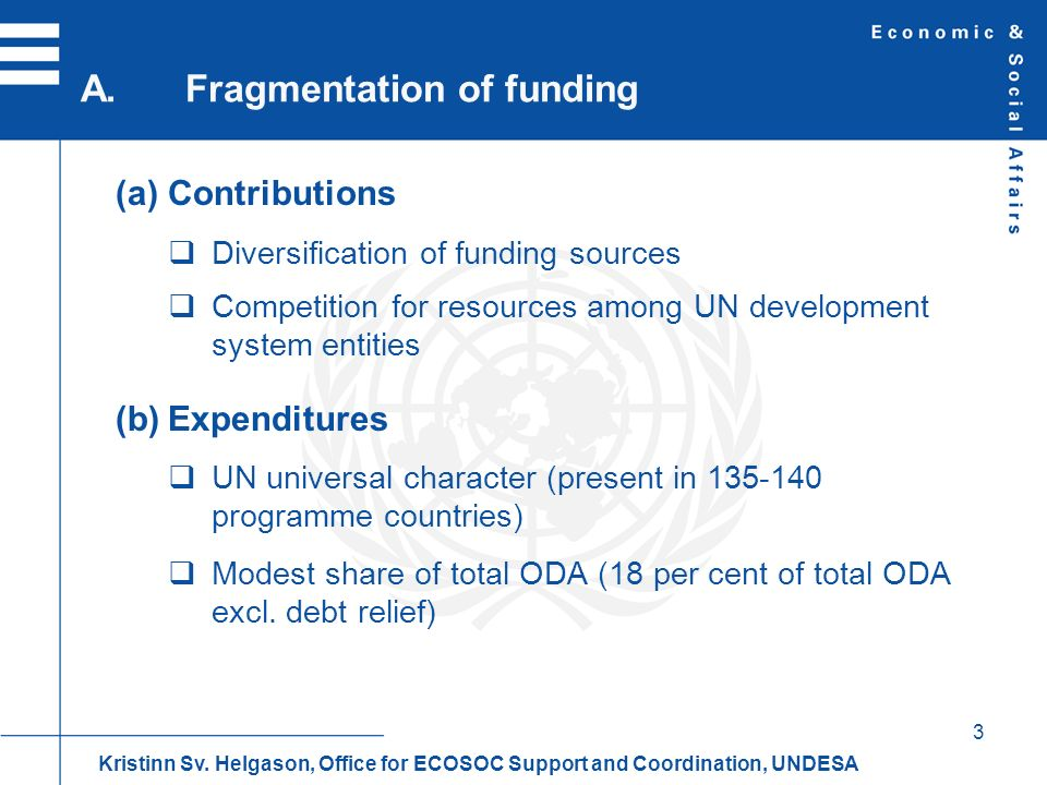 3 Contributions Diversification of funding sources Competition for resources among UN development system entities Expenditures UN universal character (present in 135-140 programme countries) Modest share of total ODA (18 per cent of total ODA excl.