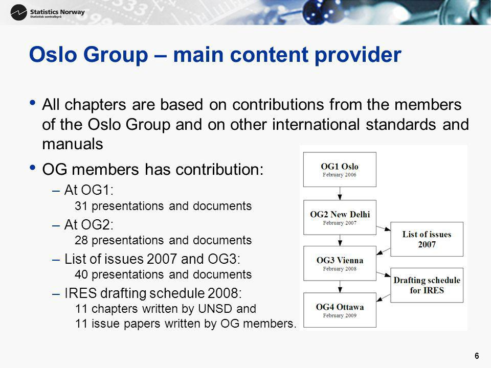 6 Oslo Group – main content provider All chapters are based on contributions from the members of the Oslo Group and on other international standards and manuals OG members has contribution: –At OG1: 31 presentations and documents –At OG2: 28 presentations and documents –List of issues 2007 and OG3: 40 presentations and documents –IRES drafting schedule 2008: 11 chapters written by UNSD and 11 issue papers written by OG members.