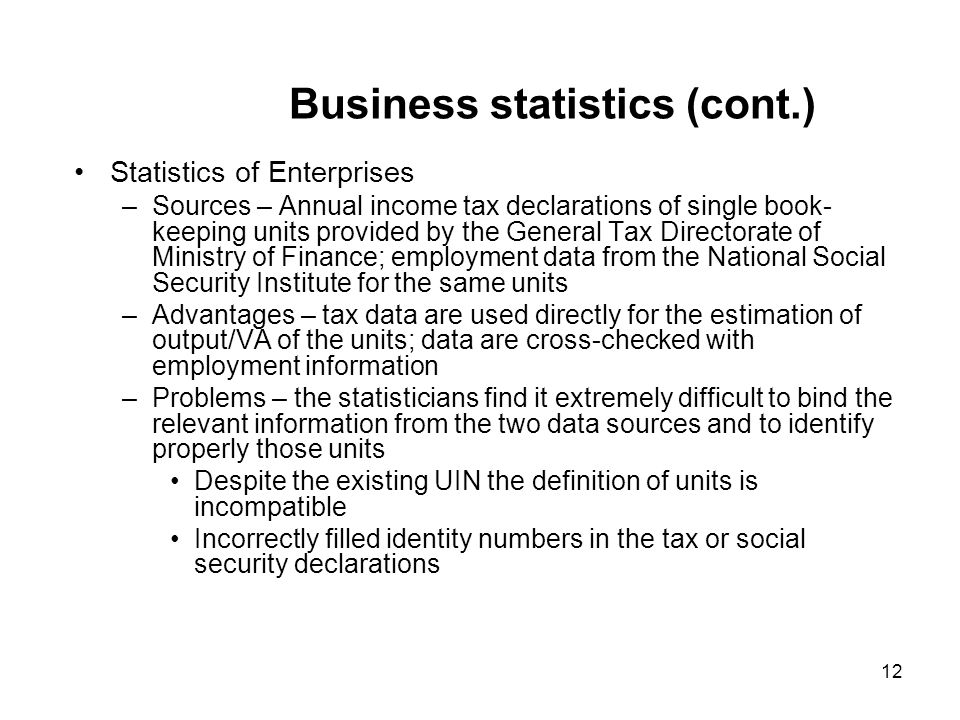 12 Business statistics (cont.) Statistics of Enterprises –Sources – Annual income tax declarations of single book- keeping units provided by the General Tax Directorate of Ministry of Finance; employment data from the National Social Security Institute for the same units –Advantages – tax data are used directly for the estimation of output/VA of the units; data are cross-checked with employment information –Problems – the statisticians find it extremely difficult to bind the relevant information from the two data sources and to identify properly those units Despite the existing UIN the definition of units is incompatible Incorrectly filled identity numbers in the tax or social security declarations