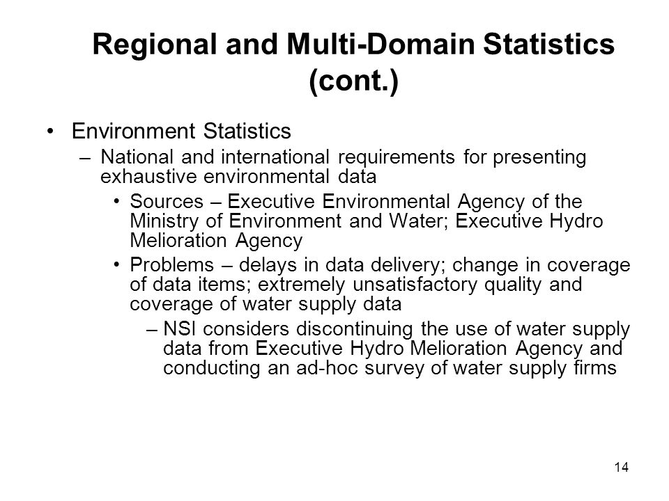 14 Regional and Multi-Domain Statistics (cont.) Environment Statistics –National and international requirements for presenting exhaustive environmental data Sources – Executive Environmental Agency of the Ministry of Environment and Water; Executive Hydro Melioration Agency Problems – delays in data delivery; change in coverage of data items; extremely unsatisfactory quality and coverage of water supply data –NSI considers discontinuing the use of water supply data from Executive Hydro Melioration Agency and conducting an ad-hoc survey of water supply firms