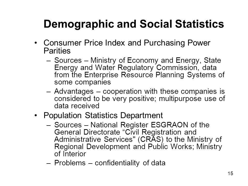 15 Demographic and Social Statistics Consumer Price Index and Purchasing Power Parities –Sources – Ministry of Economy and Energy, State Energy and Water Regulatory Commission, data from the Enterprise Resource Planning Systems of some companies –Advantages – cooperation with these companies is considered to be very positive; multipurpose use of data received Population Statistics Department –Sources – National Register ESGRAON of the General Directorate Civil Registration and Administrative Services (CRAS) to the Ministry of Regional Development and Public Works; Ministry of Interior –Problems – confidentiality of data