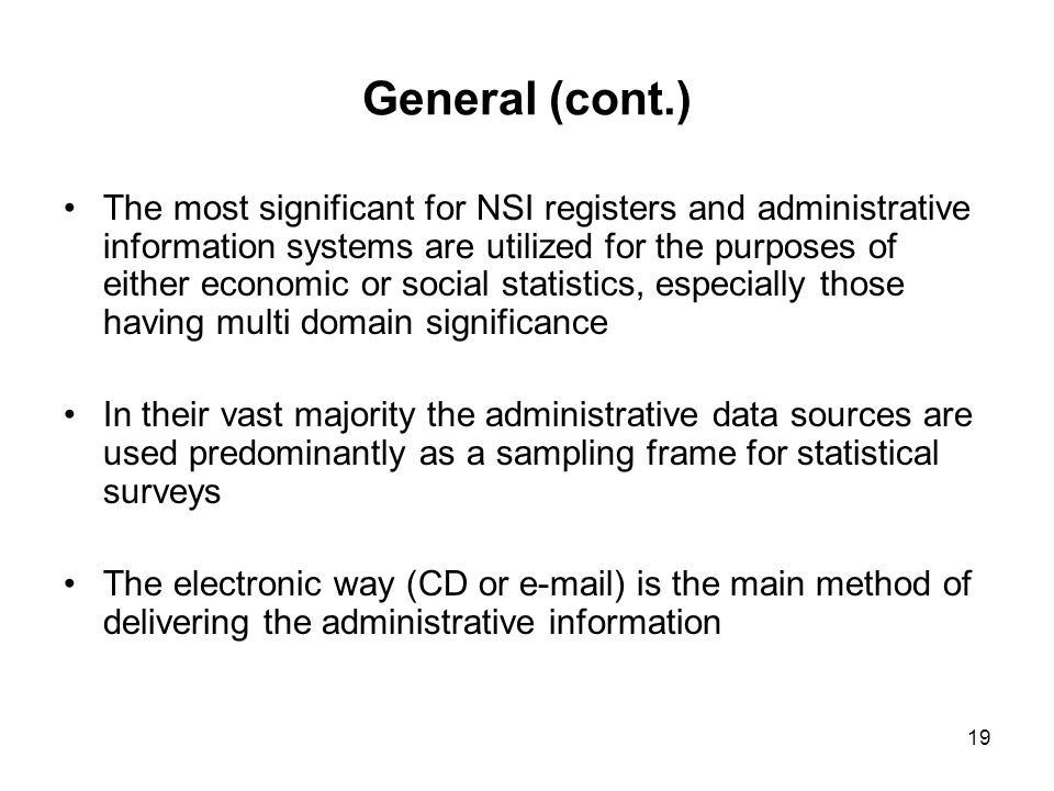 19 General (cont.) The most significant for NSI registers and administrative information systems are utilized for the purposes of either economic or social statistics, especially those having multi domain significance In their vast majority the administrative data sources are used predominantly as a sampling frame for statistical surveys The electronic way (CD or  ) is the main method of delivering the administrative information