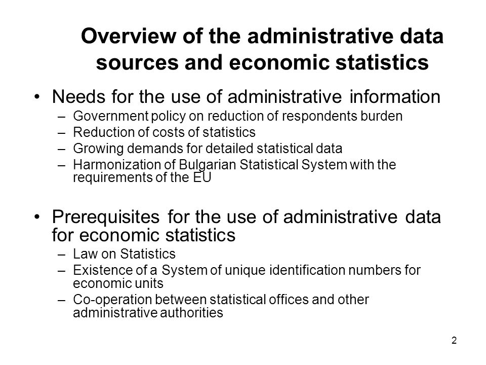 2 Overview of the administrative data sources and economic statistics Needs for the use of administrative information –Government policy on reduction of respondents burden –Reduction of costs of statistics –Growing demands for detailed statistical data –Harmonization of Bulgarian Statistical System with the requirements of the EU Prerequisites for the use of administrative data for economic statistics –Law on Statistics –Existence of a System of unique identification numbers for economic units –Co-operation between statistical offices and other administrative authorities