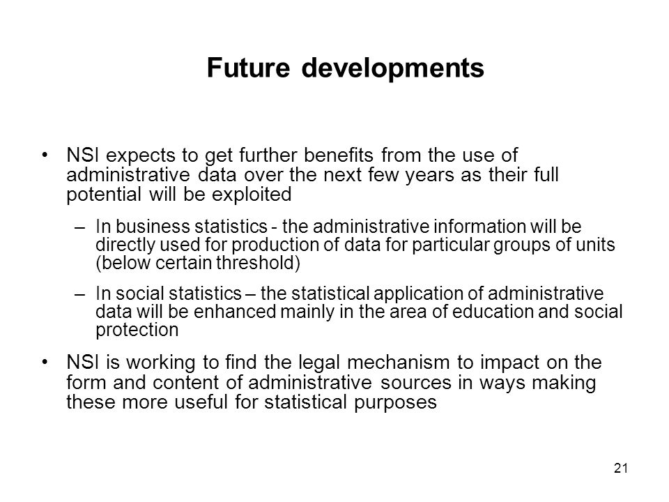 21 Future developments NSI expects to get further benefits from the use of administrative data over the next few years as their full potential will be exploited –In business statistics - the administrative information will be directly used for production of data for particular groups of units (below certain threshold) –In social statistics – the statistical application of administrative data will be enhanced mainly in the area of education and social protection NSI is working to find the legal mechanism to impact on the form and content of administrative sources in ways making these more useful for statistical purposes