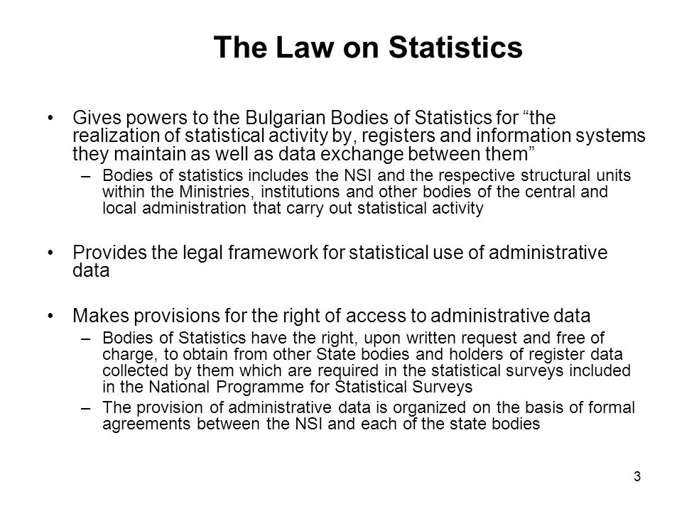 3 The Law on Statistics Gives powers to the Bulgarian Bodies of Statistics for the realization of statistical activity by, registers and information systems they maintain as well as data exchange between them –Bodies of statistics includes the NSI and the respective structural units within the Ministries, institutions and other bodies of the central and local administration that carry out statistical activity Provides the legal framework for statistical use of administrative data Makes provisions for the right of access to administrative data –Bodies of Statistics have the right, upon written request and free of charge, to obtain from other State bodies and holders of register data collected by them which are required in the statistical surveys included in the National Programme for Statistical Surveys –The provision of administrative data is organized on the basis of formal agreements between the NSI and each of the state bodies
