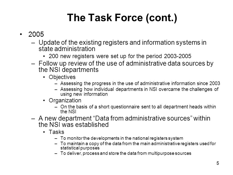 5 The Task Force (cont.) 2005 –Update of the existing registers and information systems in state administration 200 new registers were set up for the period –Follow up review of the use of administrative data sources by the NSI departments Objectives –Assessing the progress in the use of administrative information since 2003 –Assessing how individual departments in NSI overcame the challenges of using new information Organization –On the basis of a short questionnaire sent to all department heads within the NSI –A new department Data from administrative sources within the NSI was established Tasks –To monitor the developments in the national registers system –To maintain a copy of the data from the main administrative registers used for statistical purposes –To deliver, process and store the data from multipurpose sources