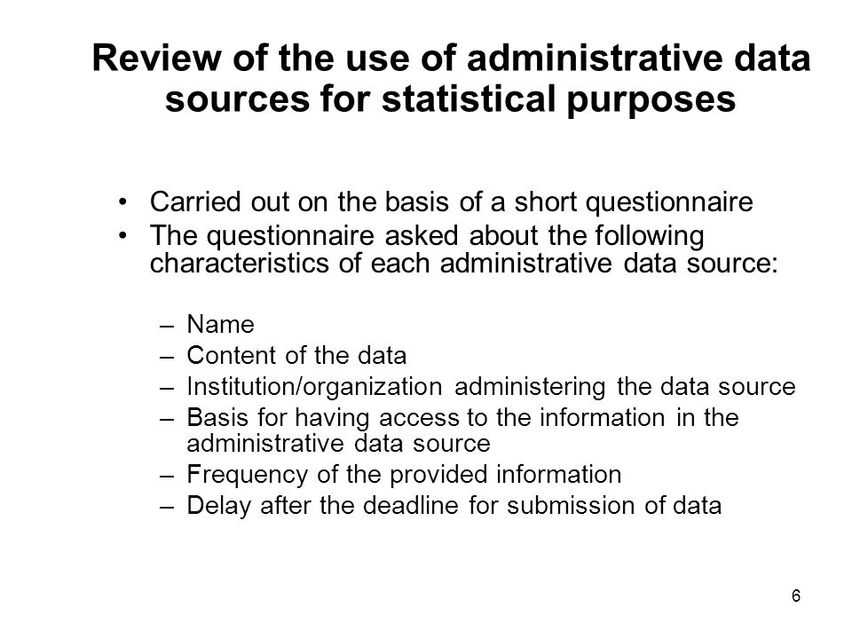 6 Review of the use of administrative data sources for statistical purposes Carried out on the basis of a short questionnaire The questionnaire asked about the following characteristics of each administrative data source: –Name –Content of the data –Institution/organization administering the data source –Basis for having access to the information in the administrative data source –Frequency of the provided information –Delay after the deadline for submission of data