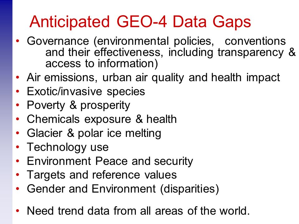 Anticipated GEO-4 Data Gaps Governance (environmental policies, conventions and their effectiveness, including transparency & access to information) Air emissions, urban air quality and health impact Exotic/invasive species Poverty & prosperity Chemicals exposure & health Glacier & polar ice melting Technology use Environment Peace and security Targets and reference values Gender and Environment (disparities) Need trend data from all areas of the world.