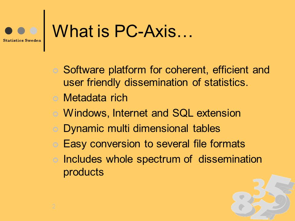 Statistics Sweden 2 What is PC-Axis… Software platform for coherent, efficient and user friendly dissemination of statistics.