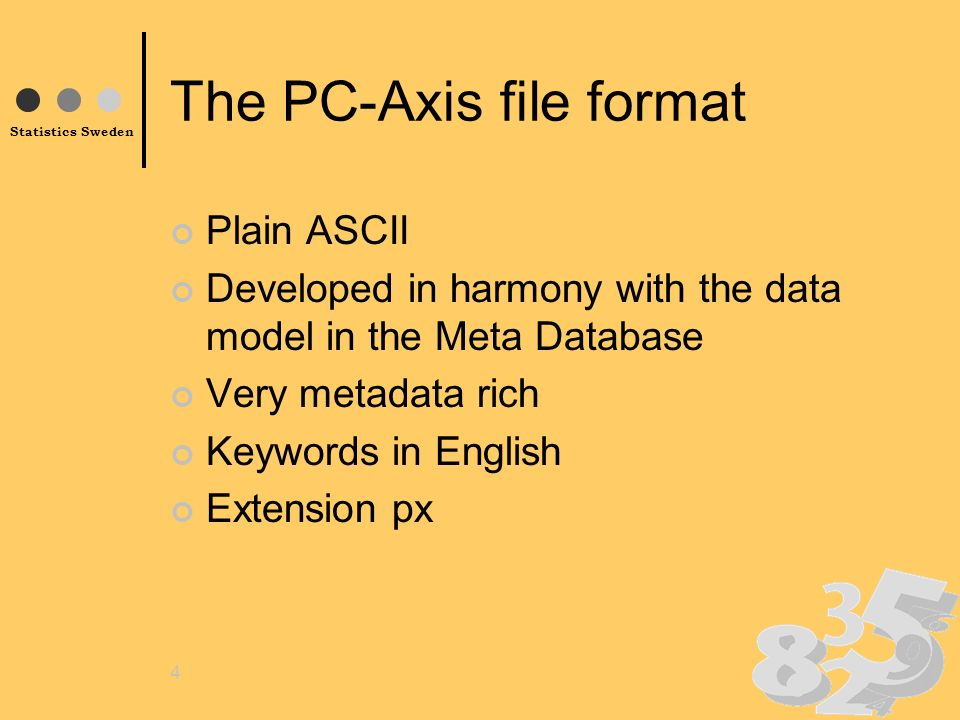 Statistics Sweden 4 The PC-Axis file format Plain ASCII Developed in harmony with the data model in the Meta Database Very metadata rich Keywords in English Extension px
