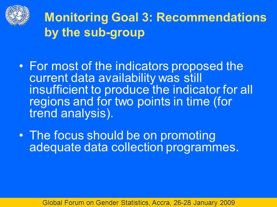 Global Forum on Gender Statistics, Accra, 26-28 January 2009 For most of the indicators proposed the current data availability was still insufficient to produce the indicator for all regions and for two points in time (for trend analysis).