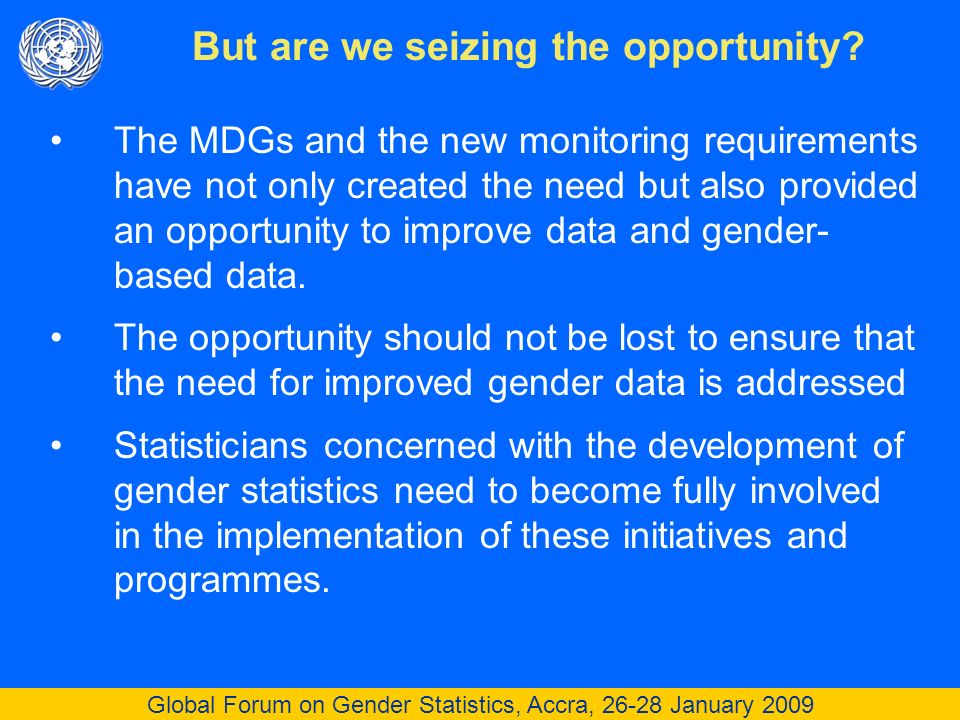 Global Forum on Gender Statistics, Accra, 26-28 January 2009 The MDGs and the new monitoring requirements have not only created the need but also provided an opportunity to improve data and gender- based data.