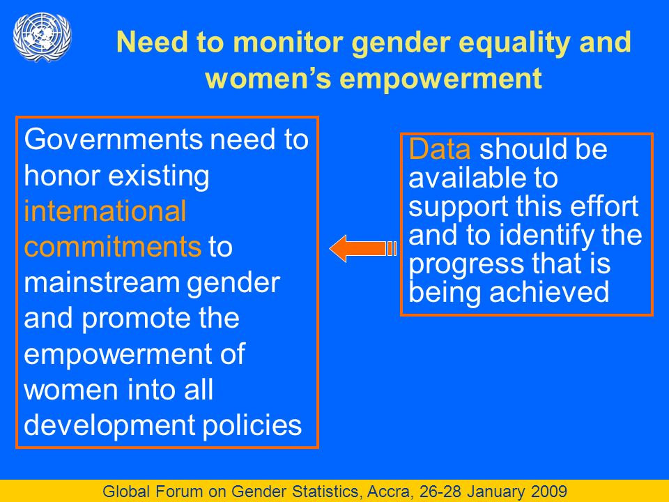 Global Forum on Gender Statistics, Accra, 26-28 January 2009 Need to monitor gender equality and womens empowerment Governments need to honor existing international commitments to mainstream gender and promote the empowerment of women into all development policies Data should be available to support this effort and to identify the progress that is being achieved