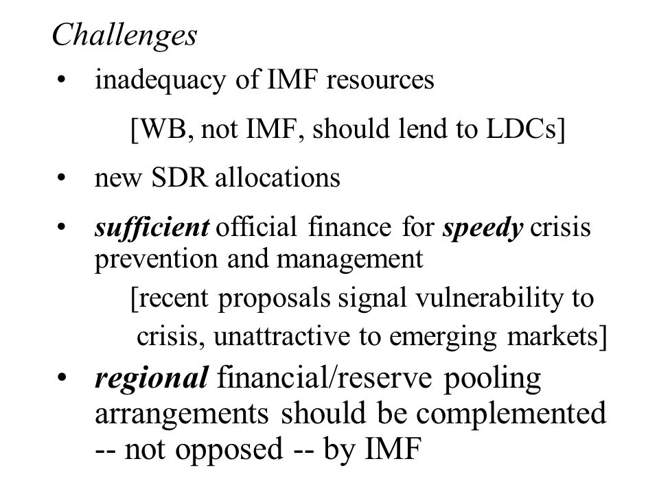 Challenges inadequacy of IMF resources [WB, not IMF, should lend to LDCs] new SDR allocations sufficient official finance for speedy crisis prevention and management [recent proposals signal vulnerability to crisis, unattractive to emerging markets] regional financial/reserve pooling arrangements should be complemented -- not opposed -- by IMF