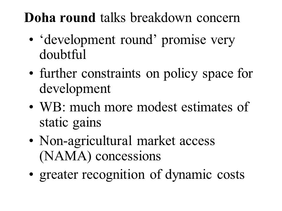 Doha round talks breakdown concern development round promise very doubtful further constraints on policy space for development WB: much more modest estimates of static gains Non-agricultural market access (NAMA) concessions greater recognition of dynamic costs