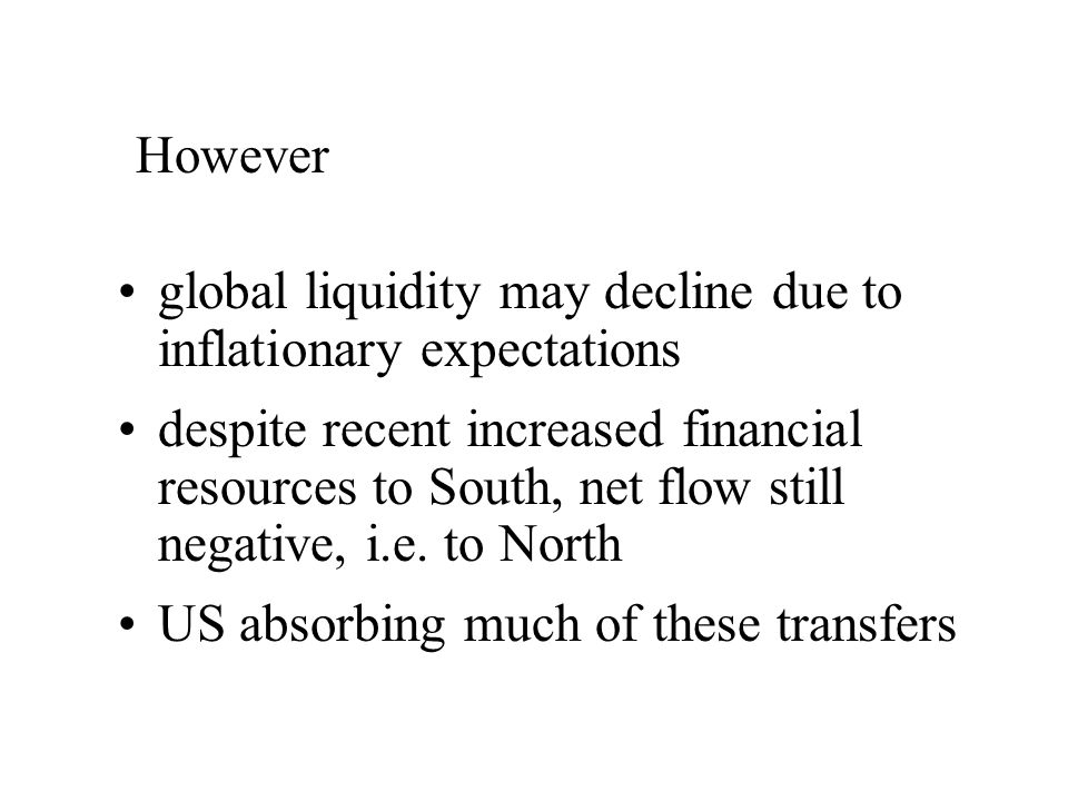 global liquidity may decline due to inflationary expectations despite recent increased financial resources to South, net flow still negative, i.e.