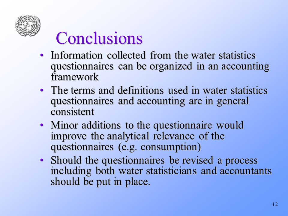 12 Conclusions Information collected from the water statistics questionnaires can be organized in an accounting frameworkInformation collected from th