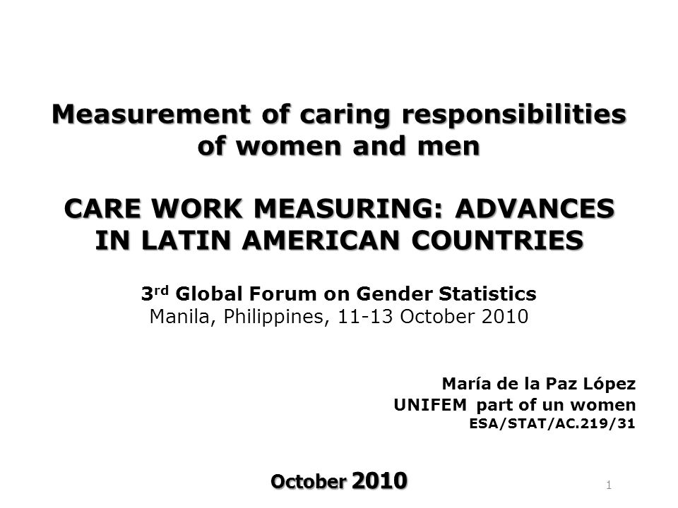 October 2010 Measurement of caring responsibilities of women and men CARE WORK MEASURING: ADVANCES IN LATIN AMERICAN COUNTRIES Measurement of caring responsibilities of women and men CARE WORK MEASURING: ADVANCES IN LATIN AMERICAN COUNTRIES 3 rd Global Forum on Gender Statistics Manila, Philippines, 11-13 October 2010 María de la Paz López UNIFEM part of un women ESA/STAT/AC.219/31 1