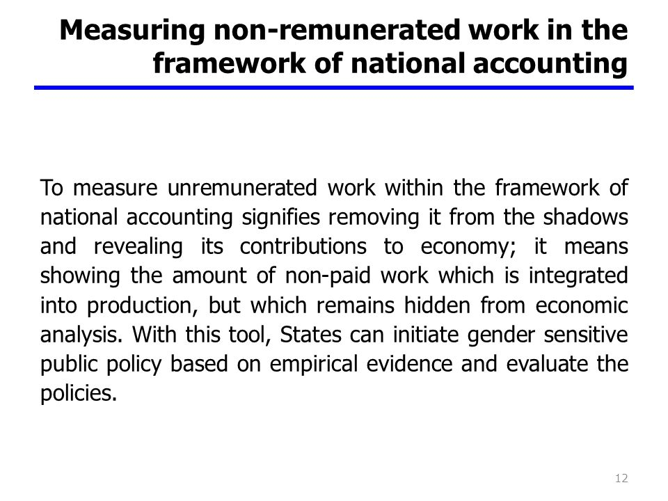 Measuring non-remunerated work in the framework of national accounting To measure unremunerated work within the framework of national accounting signifies removing it from the shadows and revealing its contributions to economy; it means showing the amount of non-paid work which is integrated into production, but which remains hidden from economic analysis.