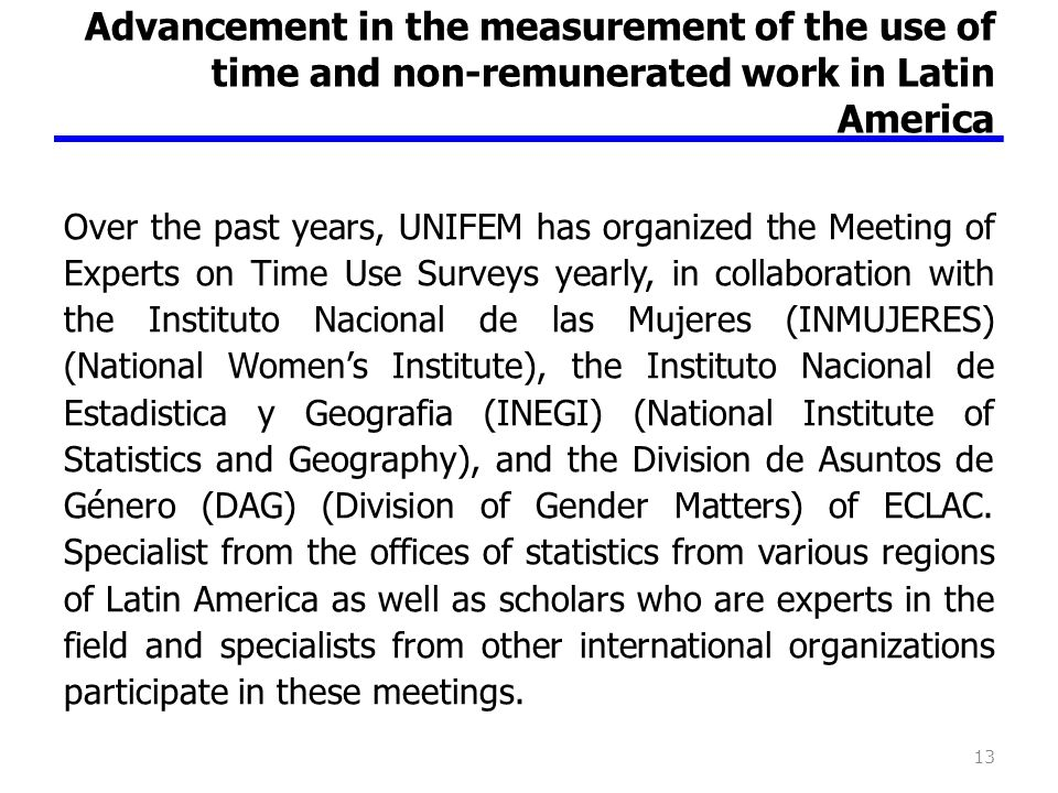 Advancement in the measurement of the use of time and non-remunerated work in Latin America Over the past years, UNIFEM has organized the Meeting of Experts on Time Use Surveys yearly, in collaboration with the Instituto Nacional de las Mujeres (INMUJERES) (National Womens Institute), the Instituto Nacional de Estadistica y Geografia (INEGI) (National Institute of Statistics and Geography), and the Division de Asuntos de Género (DAG) (Division of Gender Matters) of ECLAC.