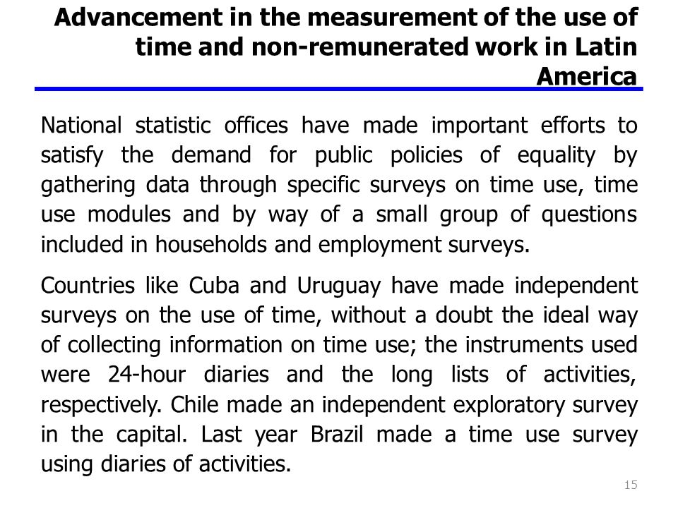 Advancement in the measurement of the use of time and non-remunerated work in Latin America National statistic offices have made important efforts to satisfy the demand for public policies of equality by gathering data through specific surveys on time use, time use modules and by way of a small group of questions included in households and employment surveys.