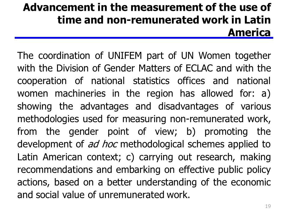 Advancement in the measurement of the use of time and non-remunerated work in Latin America The coordination of UNIFEM part of UN Women together with the Division of Gender Matters of ECLAC and with the cooperation of national statistics offices and national women machineries in the region has allowed for: a) showing the advantages and disadvantages of various methodologies used for measuring non-remunerated work, from the gender point of view; b) promoting the development of ad hoc methodological schemes applied to Latin American context; c) carrying out research, making recommendations and embarking on effective public policy actions, based on a better understanding of the economic and social value of unremunerated work.