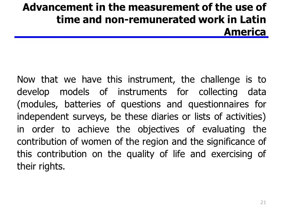 Advancement in the measurement of the use of time and non-remunerated work in Latin America Now that we have this instrument, the challenge is to deve