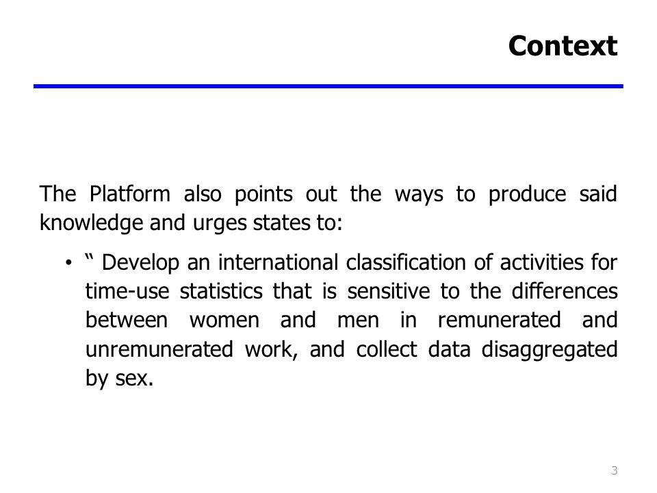 Context The Platform also points out the ways to produce said knowledge and urges states to: Develop an international classification of activities for time-use statistics that is sensitive to the differences between women and men in remunerated and unremunerated work, and collect data disaggregated by sex.