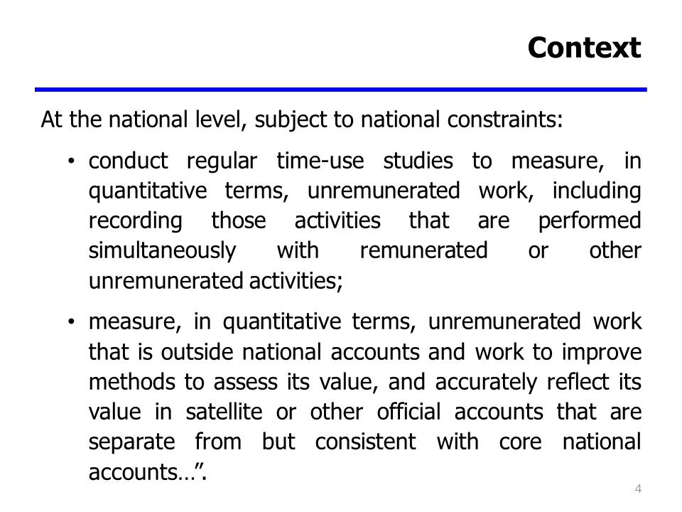 Context At the national level, subject to national constraints: conduct regular time-use studies to measure, in quantitative terms, unremunerated work, including recording those activities that are performed simultaneously with remunerated or other unremunerated activities; measure, in quantitative terms, unremunerated work that is outside national accounts and work to improve methods to assess its value, and accurately reflect its value in satellite or other official accounts that are separate from but consistent with core national accounts….