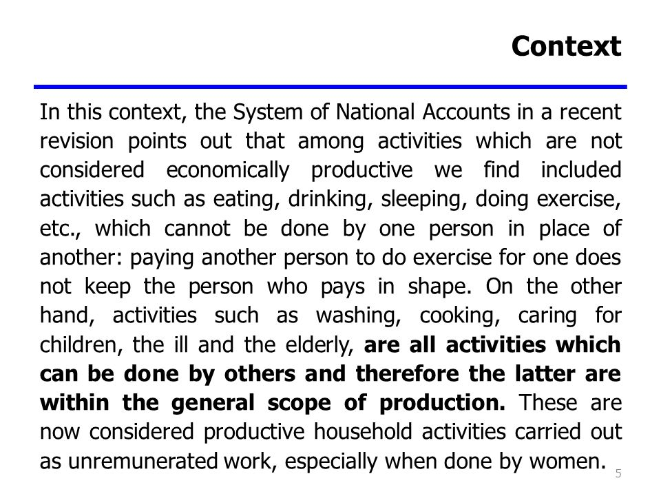 Context In this context, the System of National Accounts in a recent revision points out that among activities which are not considered economically productive we find included activities such as eating, drinking, sleeping, doing exercise, etc., which cannot be done by one person in place of another: paying another person to do exercise for one does not keep the person who pays in shape.