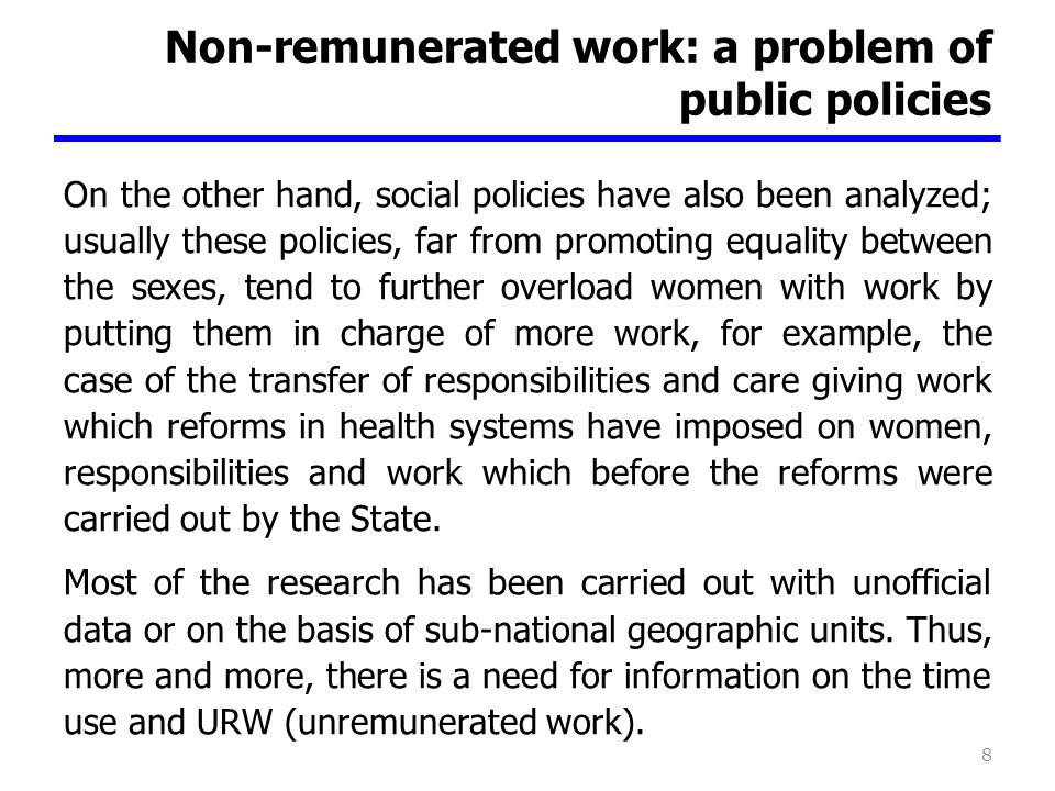 Non-remunerated work: a problem of public policies On the other hand, social policies have also been analyzed; usually these policies, far from promoting equality between the sexes, tend to further overload women with work by putting them in charge of more work, for example, the case of the transfer of responsibilities and care giving work which reforms in health systems have imposed on women, responsibilities and work which before the reforms were carried out by the State.