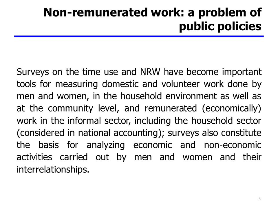 Non-remunerated work: a problem of public policies Surveys on the time use and NRW have become important tools for measuring domestic and volunteer work done by men and women, in the household environment as well as at the community level, and remunerated (economically) work in the informal sector, including the household sector (considered in national accounting); surveys also constitute the basis for analyzing economic and non-economic activities carried out by men and women and their interrelationships.